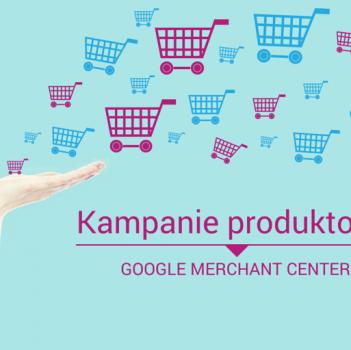 Kampanie produktowe Google Merchant Center pozwalają oszczędnie i skutecznie pozyskiwać klientów